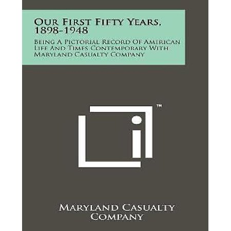 Our First Fifty Years, 1898-1948 : Being a Pictorial Record of American Life and Times Contemporary with Maryland Casualty (Working For Bankers Life And Casualty Company)