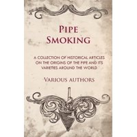 Pipe Smoking - A Collection of Historical Articles on the Origins of the Pipe and Its Varieties Around the World (Paperback)