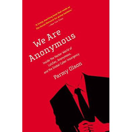 We Are Anonymous : Inside the Hacker World of LulzSec, Anonymous, and the Global Cyber
