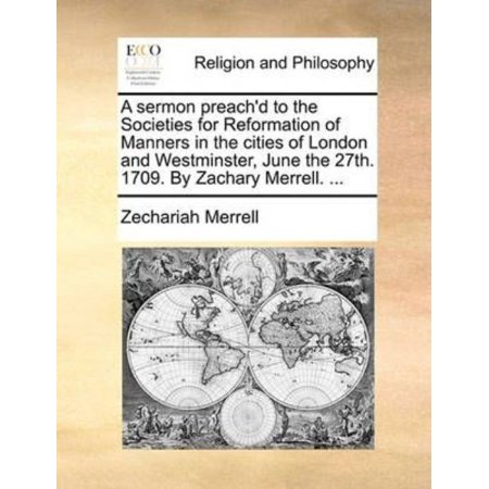 A Sermon Preachd To The Societies For Reformation Of Manners In The Cities Of London And Westminster  June The 27Th  1709  By Zachary Merrell