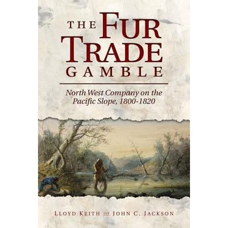 The Fur Trade Gamble  North West Company On The Pacific Slope 1800 1820