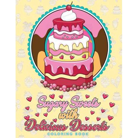 Sugary Sweets with Delicious Desserts Coloring Book : Cakes, Ice Cream, Donuts, Cupcakes, Lollipops, Milkshakes and More - A Really Relaxing Gift for Bakers, Pastry Chefs and Dessert