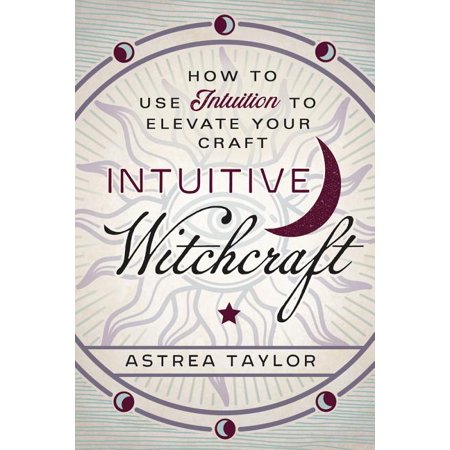 Intuitive Witchcraft : How to Use Intuition to Elevate Your Craft (Paperback)