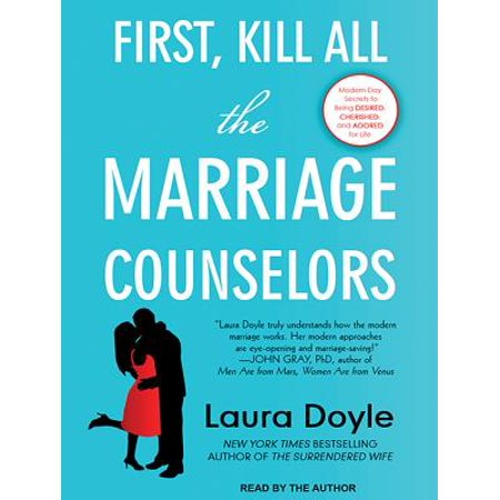 First, Kill All the Marriage Counselors : Modern-Day Secrets to Being Desired, Cherished, and Adored for