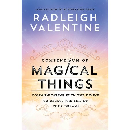 Compendium of Magical Things : Communicating with the Divine to Create the Life of Your (D Ream Your The Best Thing)