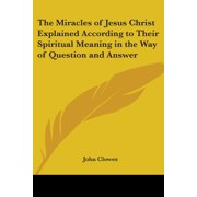 The Miracles of Jesus Christ Explained According to Their Spiritual Meaning in the Way of Question and Answer