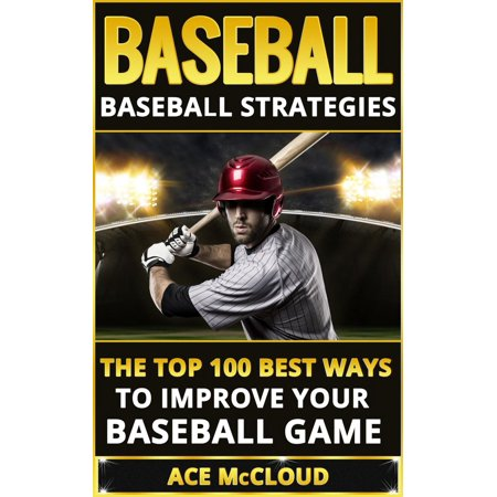 Baseball: Baseball Strategies: The Top 100 Best Ways To Improve Your Baseball Game - (Top 5 Best Gta Games)