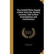 The Catskill Water Supply of New York City, History, Location, Sub-Surface Investigations and Construction
