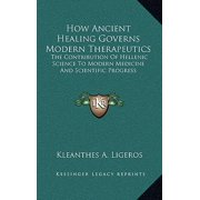 How Ancient Healing Governs Modern Therapeutics : The Contribution of Hellenic Science to Modern Medicine and Scientific Progress
