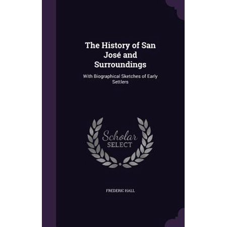 The History of San Jose and Surroundings : With Biographical Sketches of Early