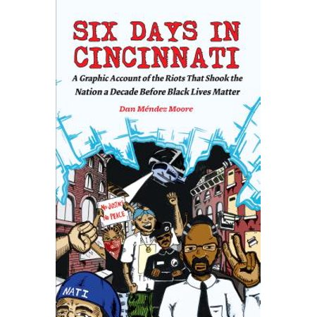 Six Days in Cincinnati : A Graphic Account of the Riots That Shook the Nation a Decade Before Black Lives Matter (Before The Nation)