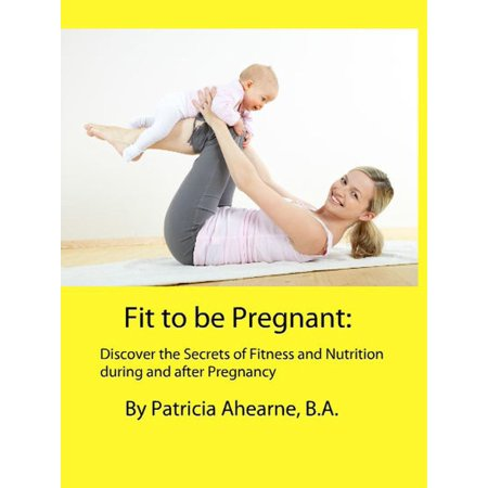 Fit to be Pregnant: Discover the Secrets of Fitness and Nutrition during and after Pregnancy - eBook