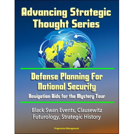Advancing Strategic Thought Series: Defense Planning For National Security: Navigation Aids for the Mystery Tour, Black Swan Events, Clausewitz, Futurology, Strategic History - eBook