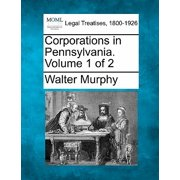 Corporations in Pennsylvania. Volume 1 of 2