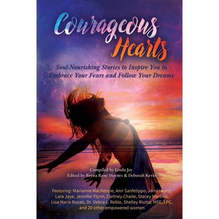 Courageous Hearts   Soul Nourishing Stories To Inspire You To Embrace Your Fears And Follow Your Dreams