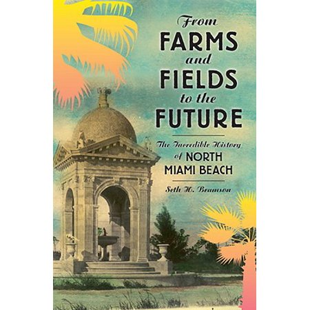 From Farms and Fields to the Future : The Incredible History of North Miami Beach ()