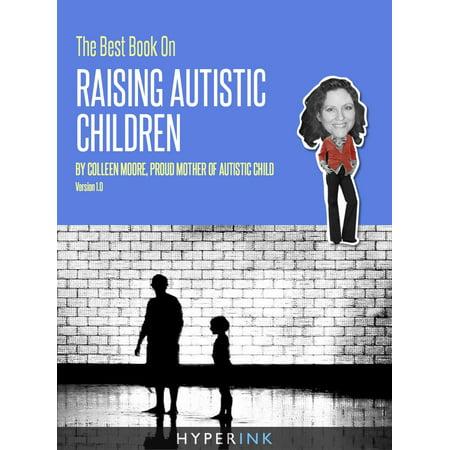 The Best Book On Raising Autistic Children (Parenting, Child Development, Autism) -