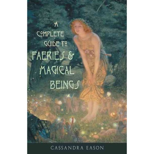 A Complete Guide to Faeries & Magical Beings: Explore the Mystical Realm of the Little People