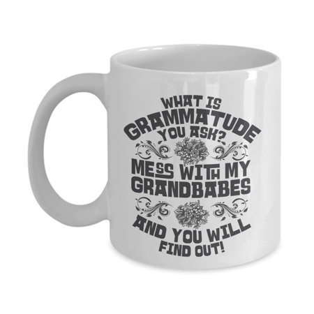 What Is Grammatude You Ask? Mess With My Grandbabes And You Will Find Out Funny Grandma Sayings Coffee & Tea Gift Mug Cup For The Best Grandmother, Grammy, Grammie, Grumpy, Nana Or Gigi - Halloween Sayings For Teacher Gifts
