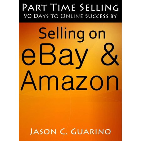 Part Time Selling: 90 Days To Online Success By Selling On EBay & Amazon - (Best Selling Items On Amazon And Ebay)