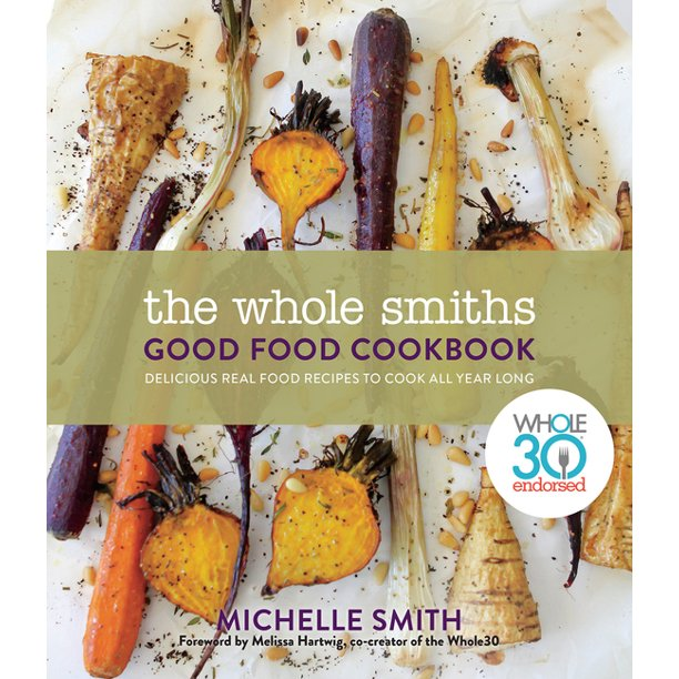 The Whole Smiths Good Food Cookbook : Whole30 Endorsed, Delicious Real Food Recipes to Cook All Year Long