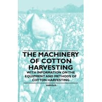 The Machinery of Cotton Harvesting - With Information on the Equipment and Methods of Cotton Harvesting