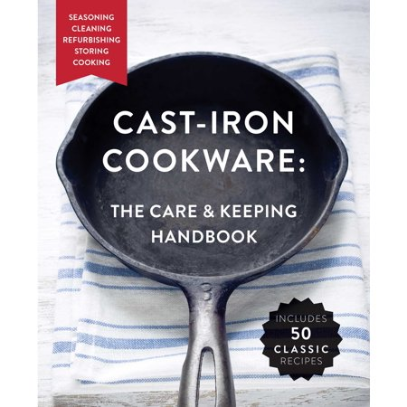 Cast-Iron Cookware: The Care and Keeping Handbook : Seasoning, Cleaning, Refurbishing, Storing, and - Bean Fly Casting Handbook