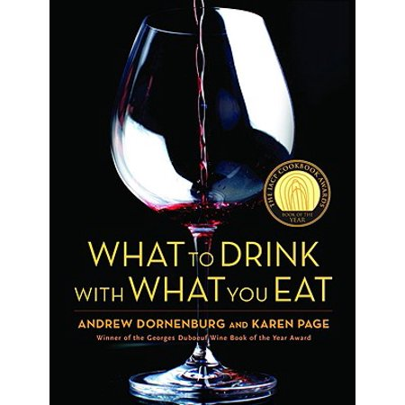 What to Drink with What You Eat : The Definitive Guide to Pairing Food with Wine, Beer, Spirits, Coffee, Tea - Even Water - Based on Expert Advice from America's Best