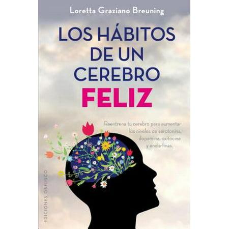 Los H Bitos De Un Cerebro Feliz   Habits Of A Happy Brain  Reentrena Tu Cerebro Para Aumentar Los Niveles De Serotonina  Dopamina  Oxitocina Y Endorfinas   Retrain Your Brain To Boost Your Serotonin  Dopamine