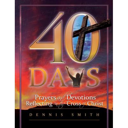 40 Days : Prayers and Devotions Reflecting on the Cross of (40 Days Prayer And Devotions Dennis Smith)