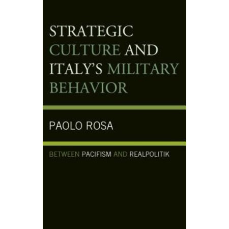 Strategic Culture And Italys Military Behavior  Between Pacifism And Realpolitik