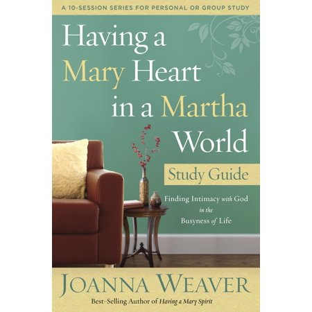 Having a Mary Heart in a Martha World Study Guide : Finding Intimacy with God in the Busyness of