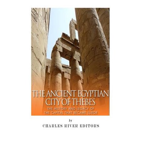 The Ancient Egyptian City Of Thebes  The History And Legacy Of The Capital That Became Luxor