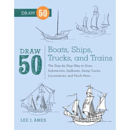 Draw 50 Boats, Ships, Trucks, and Trains : The Step-By-Step Way to Draw Submarines, Sailboats, Dump Trucks, Locomotives, and Much More... (Dump Truck Drawing)