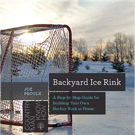 Backyard Ice Rink: A Step-by-Step Guide for Building Your Own Hockey Rink at Home (Countryman Know How) - (Best Backyard Rink Kit)