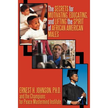 The Secrets for Motivating, Educating, and Lifting the Spirit of African American Males -