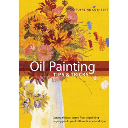 Oil Painting Tips & Tricks : Getting the Best Results from Oil Painting -- Helping You to Paint with Confidence and (Best Oil Colors For Painting)
