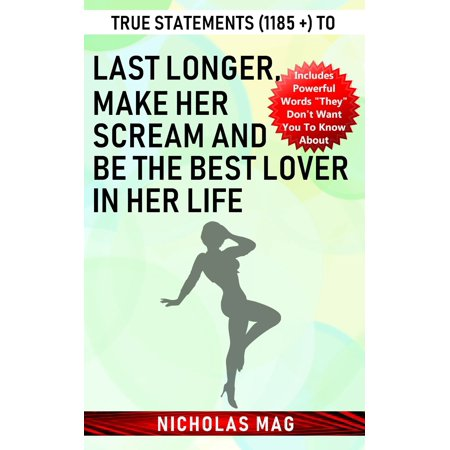 True Statements (1185 +) to Last Longer, Make Her Scream and Be the Best Lover in Her Life -