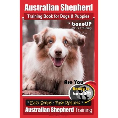 Australian Shepherd Training Book for Dogs & Puppies by Boneup Dog Training : Are You Ready to Bone Up? Simple Steps Quick Results Australian Shepherd Training