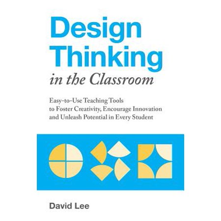 Design Thinking in the Classroom : Easy-To-Use Teaching Tools to Foster Creativity, Encourage Innovation, and Unleash Potential in Every Student (Brads Karen Foster Design)