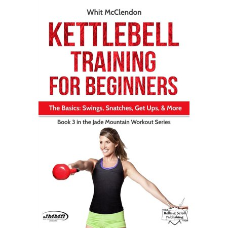 Kettlebell Training for Beginners: The Basics: Swings, Snatches, Get Ups, and More -
