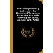 Boiler Tests; Embracing the Results of One Hundred and Thirty-Seven Evaporative Tests, Made on Seventy-One Boilers, Conducted by the Author