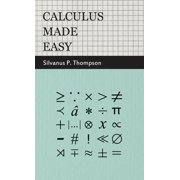 Calculus Made Easy - Being a Very-Simplest Introduction to Those Beautiful Methods of Reckoning Which are Generally Called by the Terrifying Names of the Differential Calculus and the Integral Calculus (Hardcover)