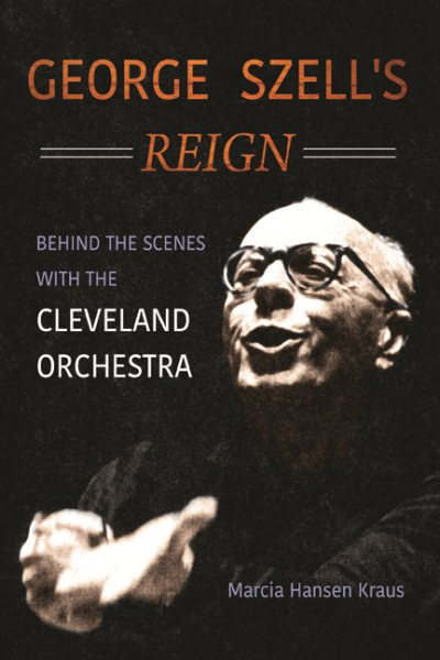 George Szell's Reign : Behind the Scenes with the Cleveland Orchestra by