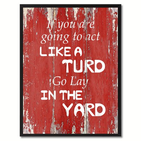 If You Are Going To Act Like Turd Go Lay In The Yard Quote Saying Canvas Print Picture Frame Home Decor Wall Art Gift Ideas