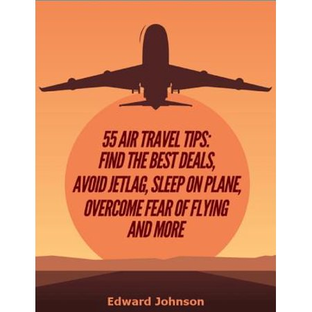55 Air Travel Tips: Find the Best Deals, Avoid Jetlag, Sleep On Plane, Overcome Fear of Flying and More - (Best Sleeping Pills For Plane)