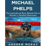 Michael Phelps: The Inspirational Story Behind One of Olympic's Greatest Swimmers - eBook