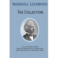 INGERSOLL LOCKWOOD The Collection: The Last President (Or 1900), Travels And Adventures Of Little Baron Trump, Baron Trumps? Marvellous Underground Journey (Paperback)
