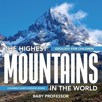 The Highest Mountains in the World - Geology for Children Children's Earth Sciences Books (Paperback)