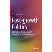 Green Energy and Technology: Post-Growth Politics: A Critical Theoretical and Policy Framework for Decarbonisation (Hardcover)